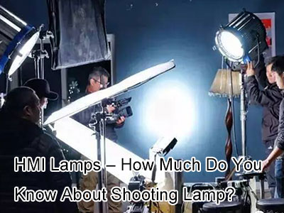 HMI Lamps – How Much Do You Know About Shooting Lamp?